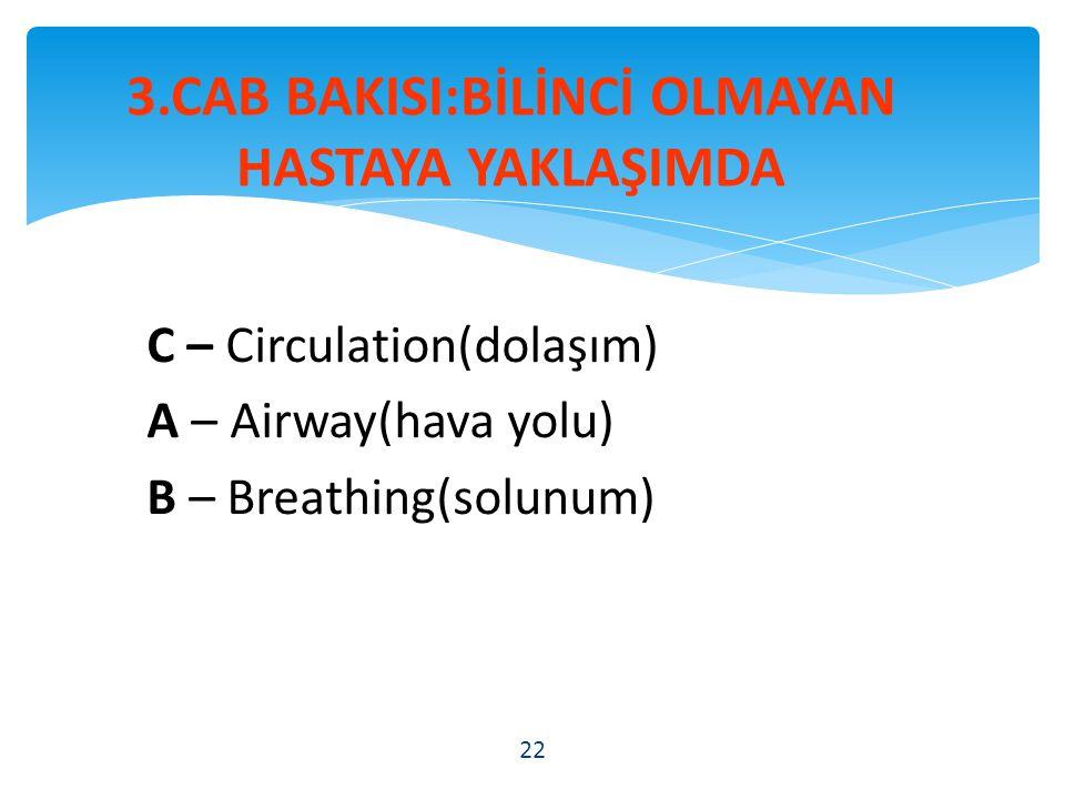 C – Circulation(dolaşım) A – Airway(hava yolu) B – Breathing(solunum) 22 3.CAB BAKISI:BİLİNCİ OLMAYAN HASTAYA YAKLAŞIMDA