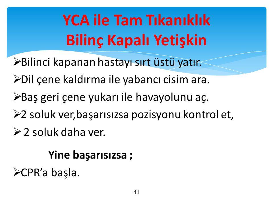 YCA ile Tam Tıkanıklık Bilinç Kapalı Yetişkin  Bilinci kapanan hastayı sırt üstü yatır.  Dil çene kaldırma ile yabancı cisim ara.  Baş geri çene yu