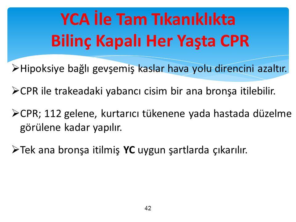 YCA İle Tam Tıkanıklıkta Bilinç Kapalı Her Yaşta CPR  Hipoksiye bağlı gevşemiş kaslar hava yolu direncini azaltır.  CPR ile trakeadaki yabancı cisim