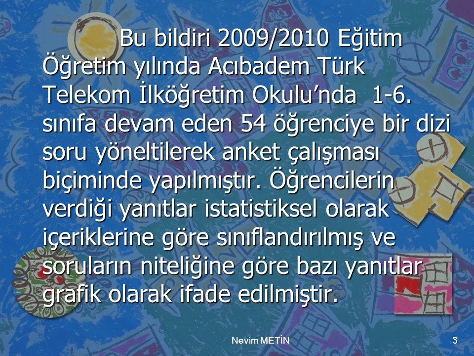 Nevim METİN3 Bu bildiri 2009/2010 Eğitim Öğretim yılında Acıbadem Türk Telekom İlköğretim Okulu'nda 1-6. sınıfa devam eden 54 öğrenciye bir dizi soru
