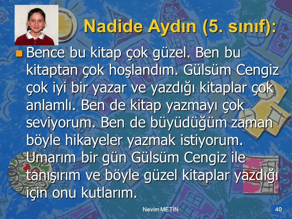 Nevim METİN40 Nadide Aydın (5. sınıf): n Bence bu kitap çok güzel. Ben bu kitaptan çok hoşlandım. Gülsüm Cengiz çok iyi bir yazar ve yazdığı kitaplar