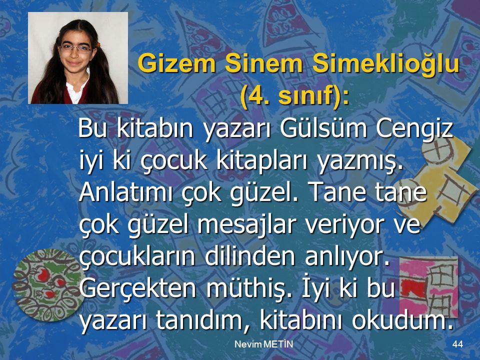 Nevim METİN44 Gizem Sinem Simeklioğlu (4. sınıf): Gizem Sinem Simeklioğlu (4. sınıf): Bu kitabın yazarı Gülsüm Cengiz iyi ki çocuk kitapları yazmış. A