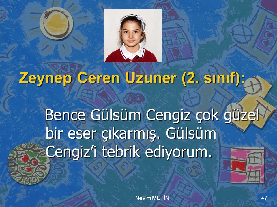 Nevim METİN47 Zeynep Ceren Uzuner (2. sınıf): Bence Gülsüm Cengiz çok güzel bir eser çıkarmış. Gülsüm Cengiz'i tebrik ediyorum. Bence Gülsüm Cengiz ço