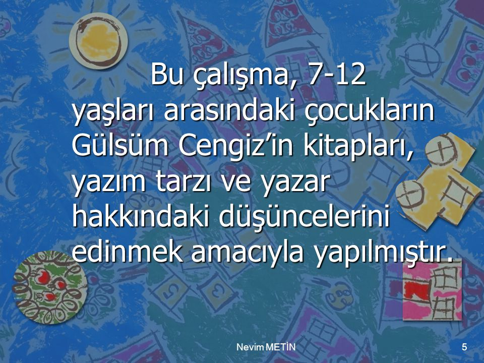 Nevim METİN5 Bu çalışma, 7-12 yaşları arasındaki çocukların Gülsüm Cengiz'in kitapları, yazım tarzı ve yazar hakkındaki düşüncelerini edinmek amacıyla yapılmıştır.