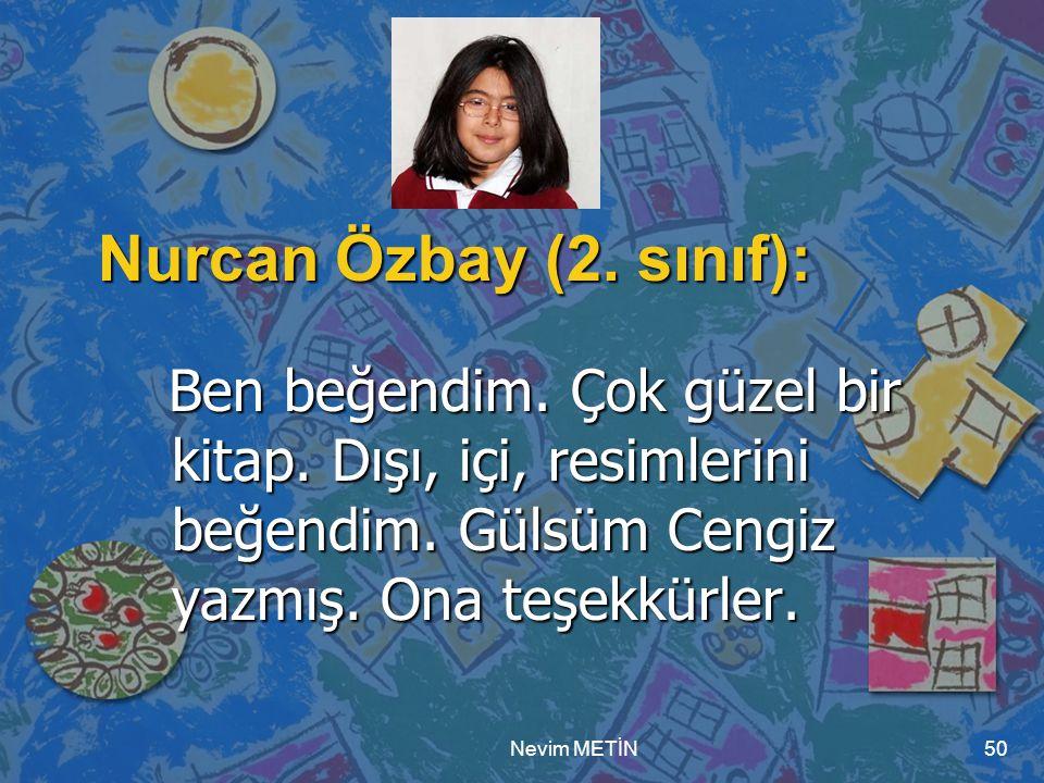 Nevim METİN50 Nurcan Özbay (2. sınıf): Ben beğendim. Çok güzel bir kitap. Dışı, içi, resimlerini beğendim. Gülsüm Cengiz yazmış. Ona teşekkürler. Ben