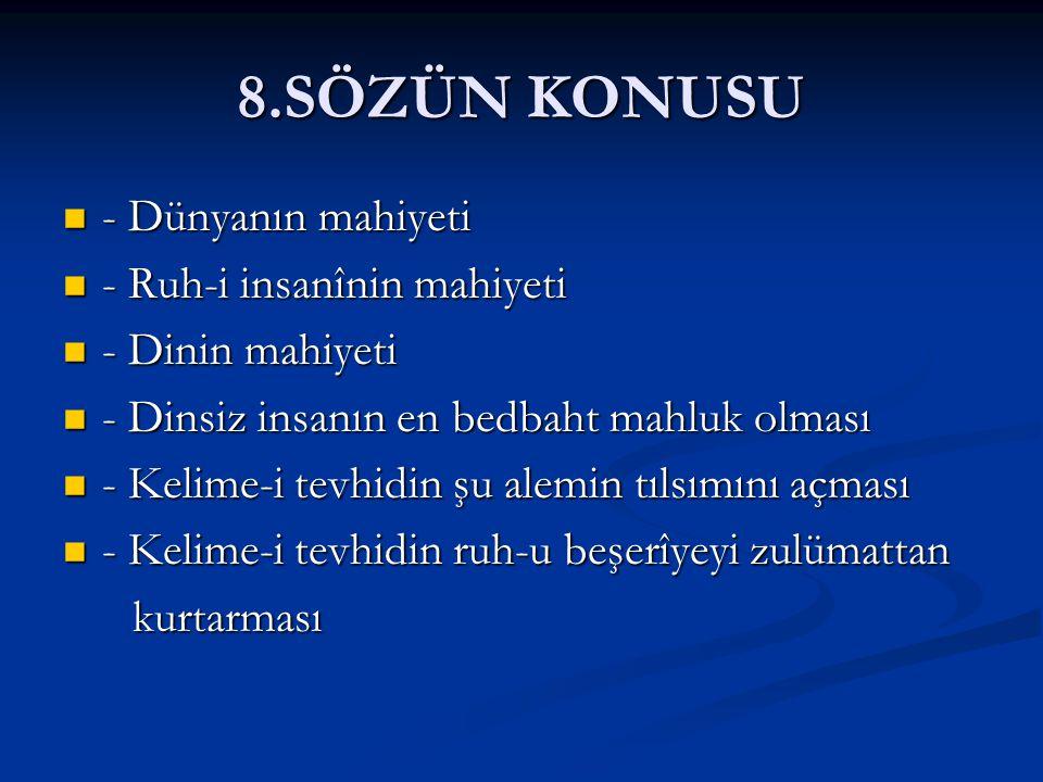 8.SÖZÜN KONUSU  - Dünyanın mahiyeti  - Ruh-i insanînin mahiyeti  - Dinin mahiyeti  - Dinsiz insanın en bedbaht mahluk olması  - Kelime-i tevhidin
