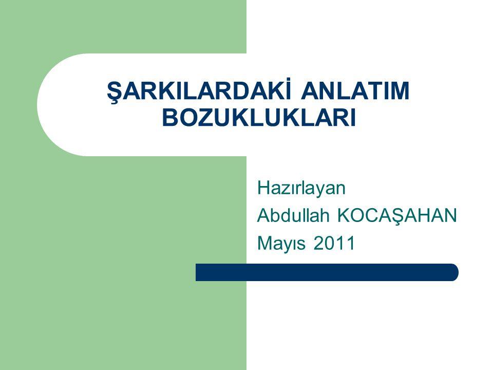 ŞARKILARDAKİ ANLATIM BOZUKLUKLARI Hazırlayan Abdullah KOCAŞAHAN Mayıs 2011