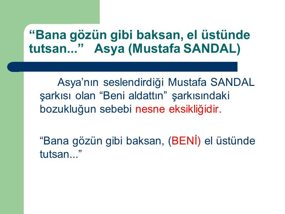 Asya'nın seslendirdiği Mustafa SANDAL şarkısı olan Beni aldattın şarkısındaki bozukluğun sebebi nesne eksikliğidir.