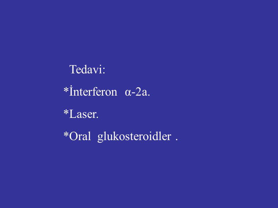 Tedavi: *İnterferon α-2a. *Laser. *Oral glukosteroidler.