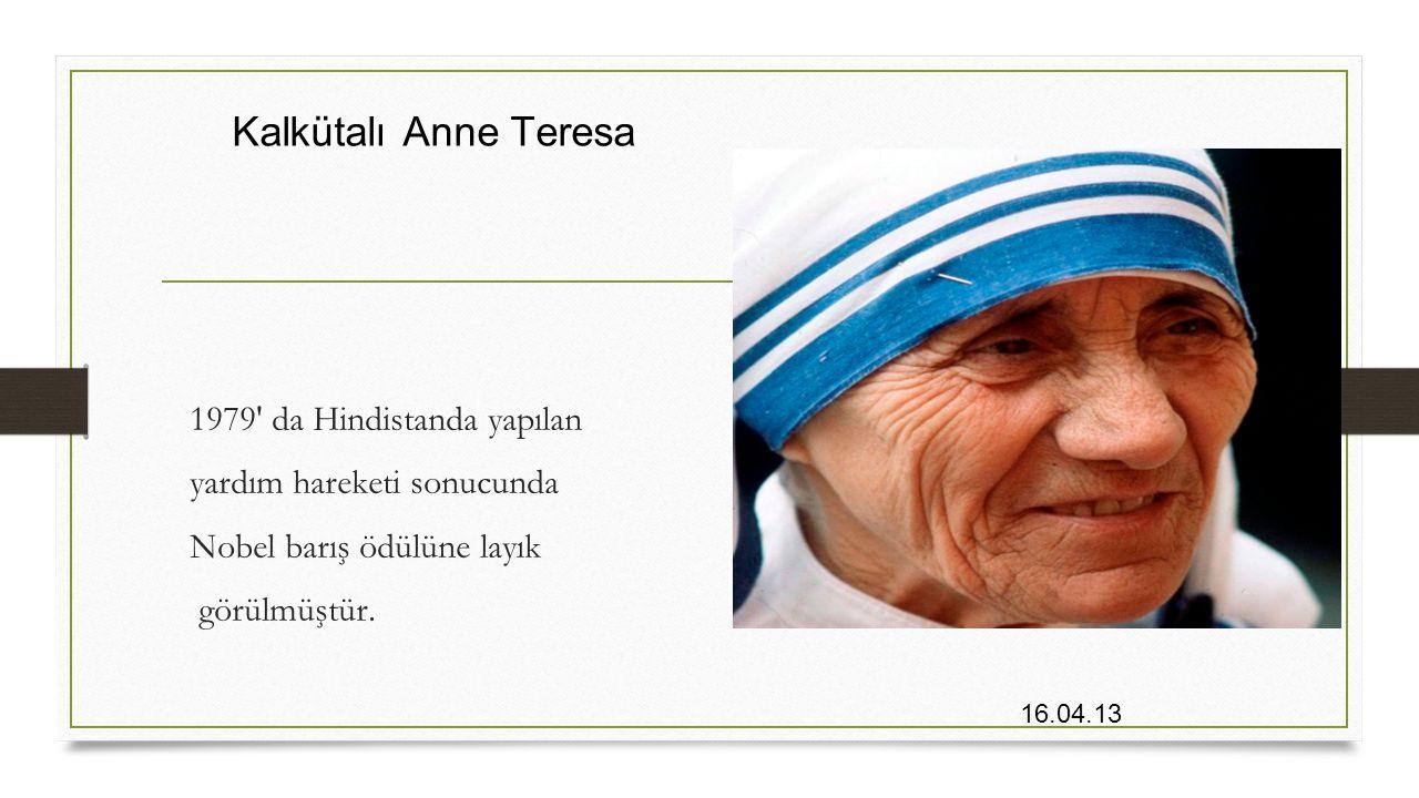 Kalkütalı Anne Teresa 1979' da Hindistanda yapılan yardım hareketi sonucunda Nobel barış ödülüne layık görülmüştür.