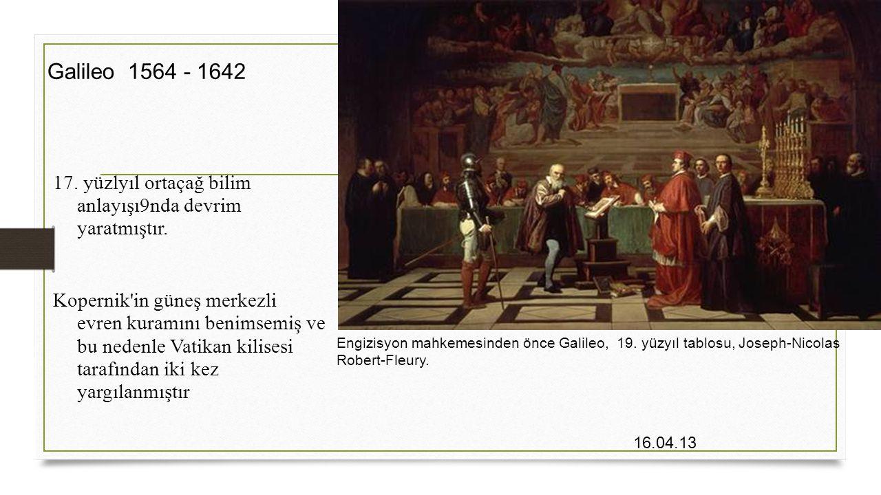 16.04.13 Galileo 1564 - 1642 Engizisyon mahkemesinden önce Galileo, 19. yüzyıl tablosu, Joseph-Nicolas Robert-Fleury. 17. yüzlyıl ortaçağ bilim anlayı