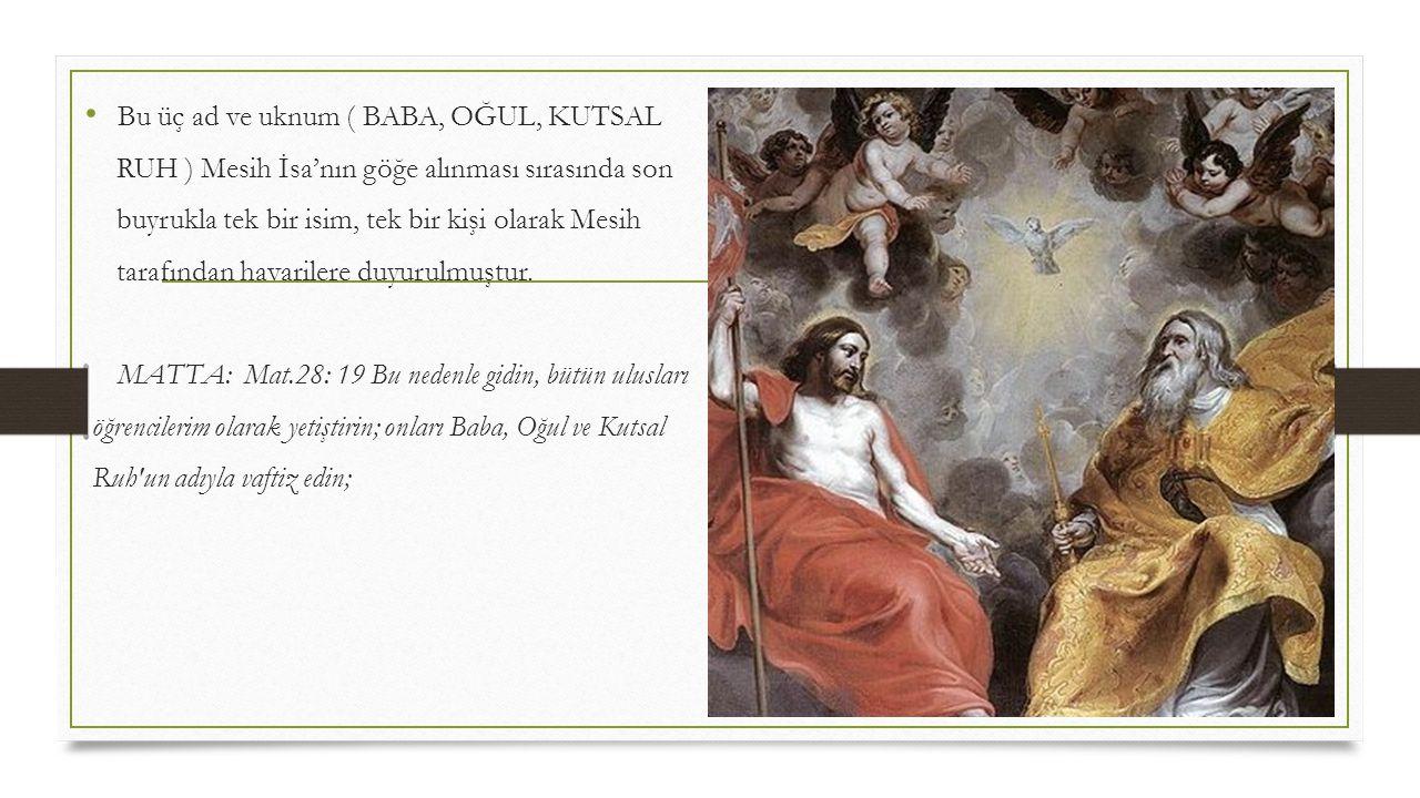 • Bu üç ad ve uknum ( BABA, OĞUL, KUTSAL RUH ) Mesih İsa'nın göğe alınması sırasında son buyrukla tek bir isim, tek bir kişi olarak Mesih tarafından h