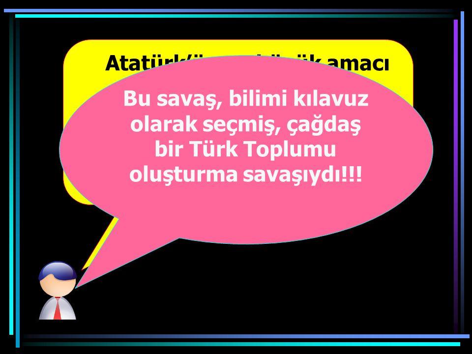 Atatürk'ün en büyük amacı çağdaş bir Türk toplumu oluşturmaktı.