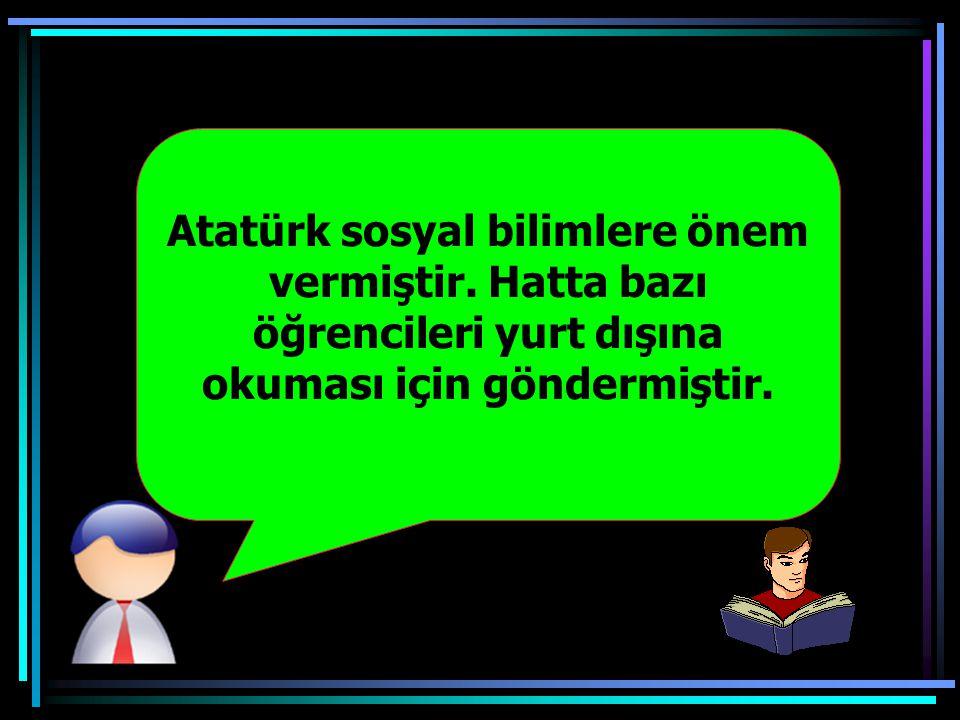 Atatürk sosyal bilimlere önem vermiştir.