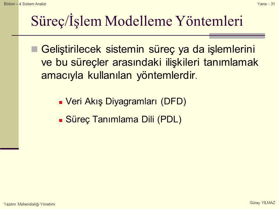 Bölüm – 4 Sistem Analizi Güray YILMAZ Yansı - 31 Yazılım Mühendisliği Yönetimi Süreç/İşlem Modelleme Yöntemleri  Geliştirilecek sistemin süreç ya da