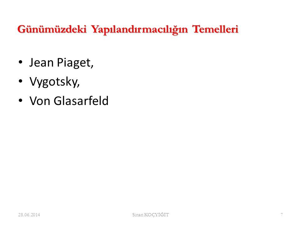 • Jean Piaget, • Vygotsky, • Von Glasarfeld 28.06.2014Sinan KOÇYİĞİT7 Günümüzdeki Yapılandırmacılığın Temelleri