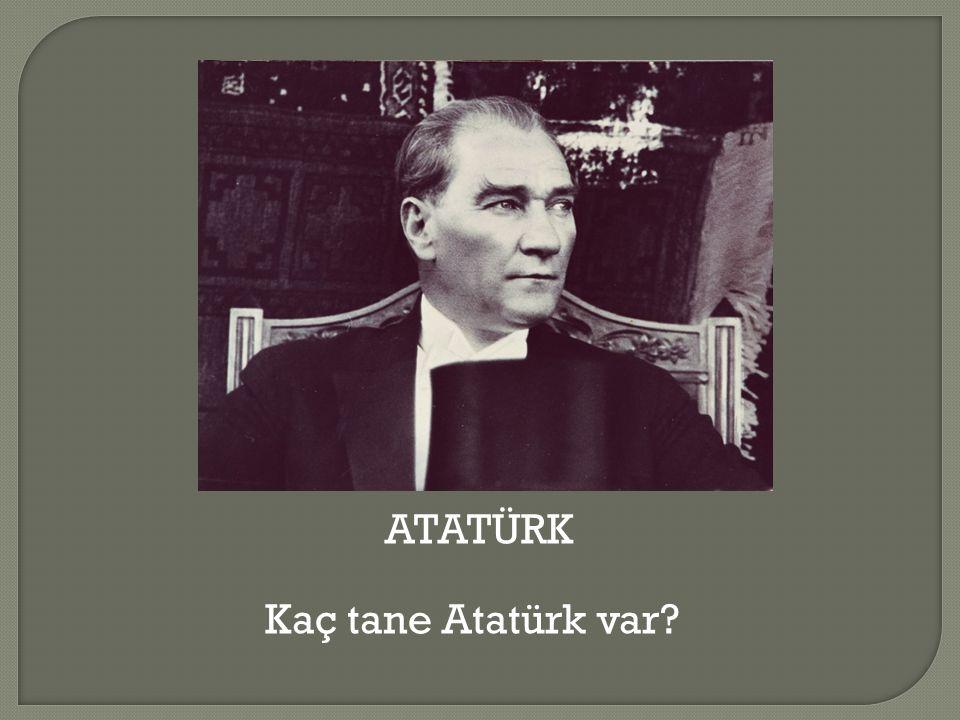 ATATÜRK Kaç tane Atatürk var?