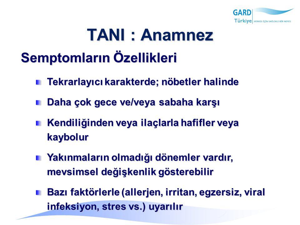 TANI : Anamnez Semptomların Özellikleri Tekrarlayıcı karakterde; nöbetler halinde Daha çok gece ve/veya sabaha karşı Kendiliğinden veya ilaçlarla hafifler veya kaybolur Yakınmaların olmadığı dönemler vardır, mevsimsel değişkenlik gösterebilir Bazı faktörlerle (allerjen, irritan, egzersiz, viral infeksiyon, stres vs.) uyarılır