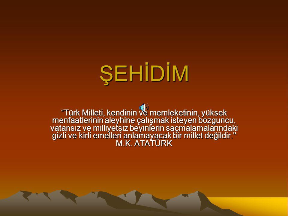 """ŞEHİDİM """"Türk Milleti, kendinin ve memleketinin, yüksek menfaatlerinin aleyhine çalışmak isteyen bozguncu, vatansız ve milliyetsiz beyinlerin saçmalam"""