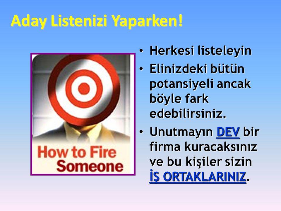 Aday Listenizi Yaparken! • Herkesi listeleyin • Elinizdeki bütün potansiyeli ancak böyle fark edebilirsiniz. • Unutmayın DEV bir firma kuracaksınız ve
