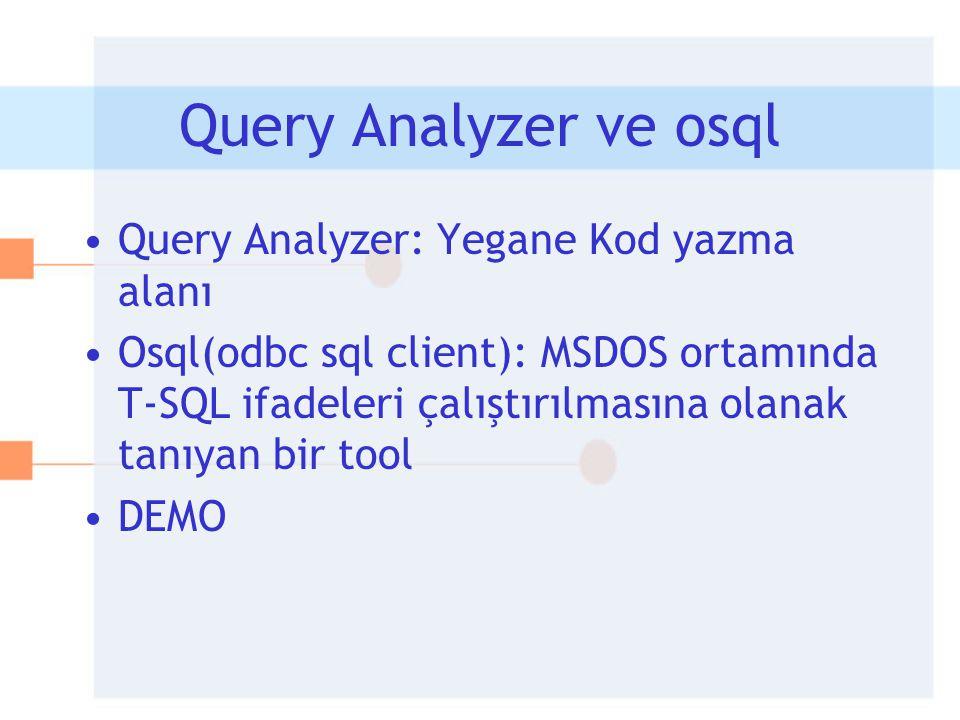 Query Analyzer ve osql •Query Analyzer: Yegane Kod yazma alanı •Osql(odbc sql client): MSDOS ortamında T-SQL ifadeleri çalıştırılmasına olanak tanıyan
