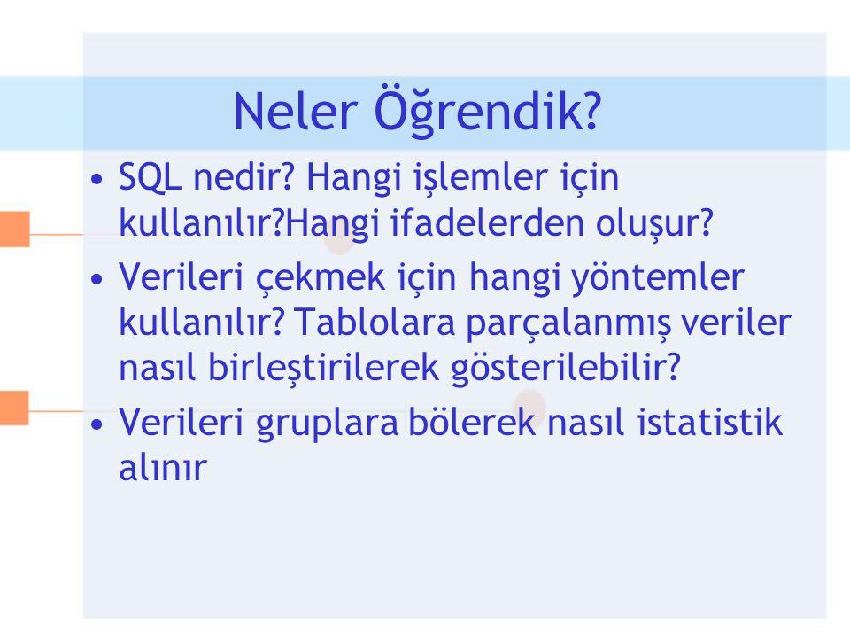 Neler Öğrendik? •SQL nedir? Hangi işlemler için kullanılır?Hangi ifadelerden oluşur? •Verileri çekmek için hangi yöntemler kullanılır? Tablolara parça