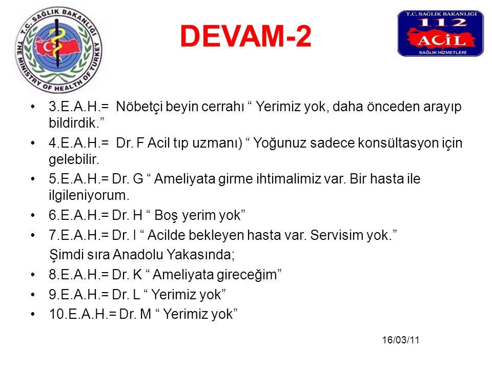 """16/03/11 DEVAM-2 •3.E.A.H.= Nöbetçi beyin cerrahı """" Yerimiz yok, daha önceden arayıp bildirdik."""" •4.E.A.H.= Dr. F Acil tıp uzmanı) """" Yoğunuz sadece ko"""