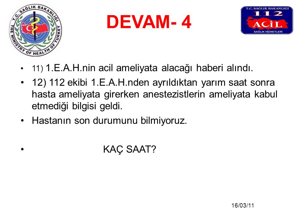 16/03/11 DEVAM- 4 •11) 1.E.A.H.nin acil ameliyata alacağı haberi alındı. •12) 112 ekibi 1.E.A.H.nden ayrıldıktan yarım saat sonra hasta ameliyata gire