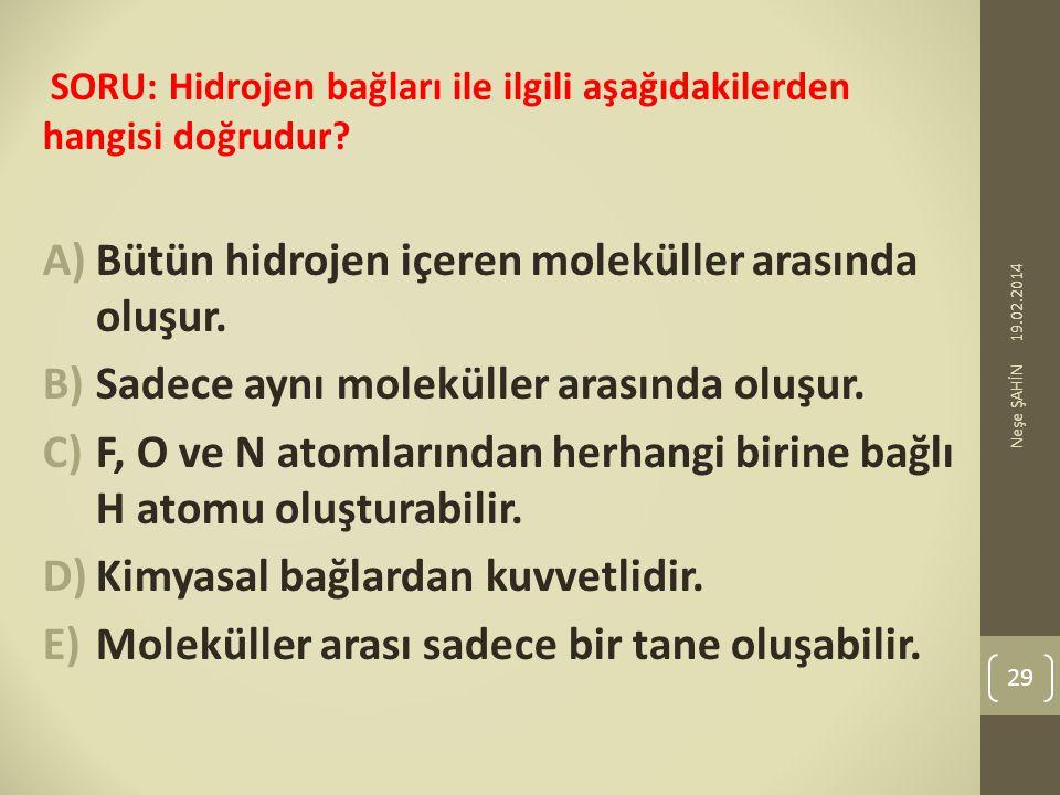 SORU: Hidrojen bağları ile ilgili aşağıdakilerden hangisi doğrudur? A)Bütün hidrojen içeren moleküller arasında oluşur. B)Sadece aynı moleküller arası