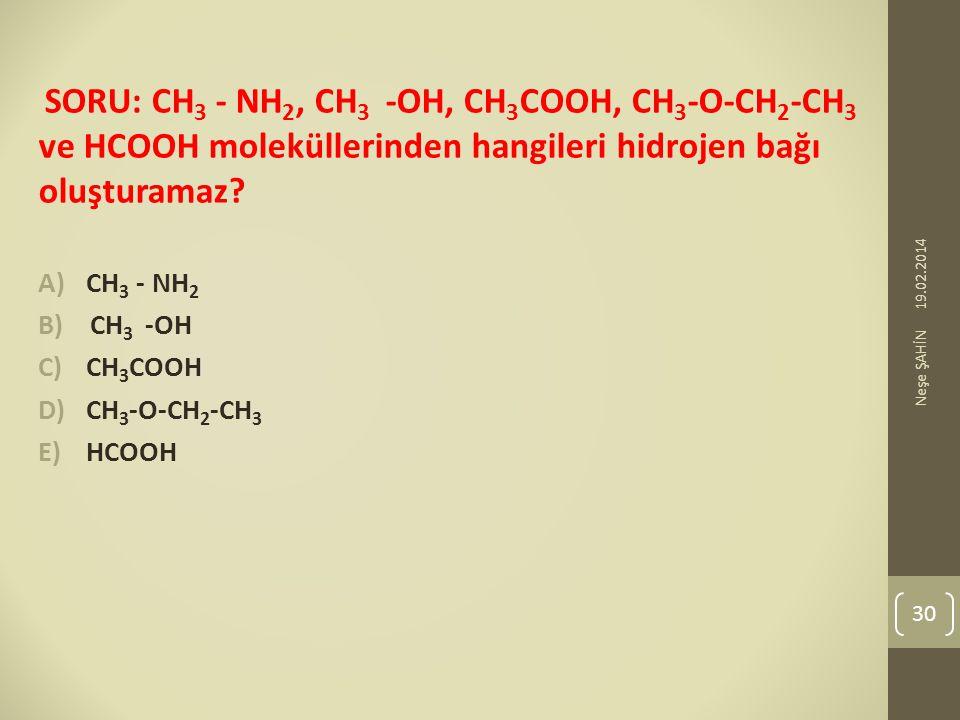 SORU: CH 3 - NH 2, CH 3 -OH, CH 3 COOH, CH 3 -O-CH 2 -CH 3 ve HCOOH moleküllerinden hangileri hidrojen bağı oluşturamaz? A)CH 3 - NH 2 B) CH 3 -OH C)C