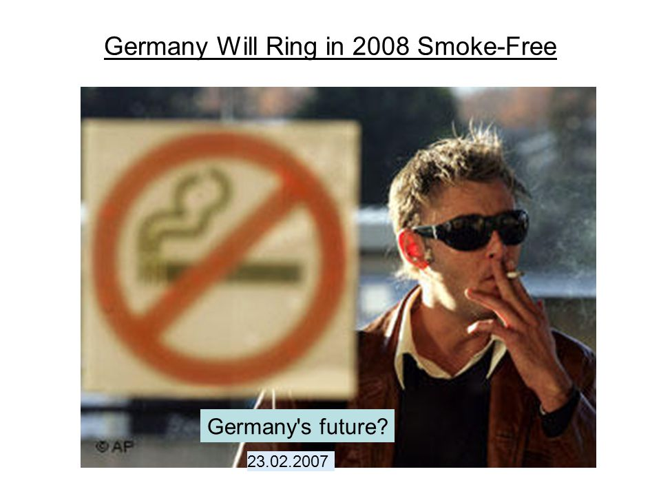 Germany Will Ring in 2008 Smoke-Free Germany's future? 23.02.2007