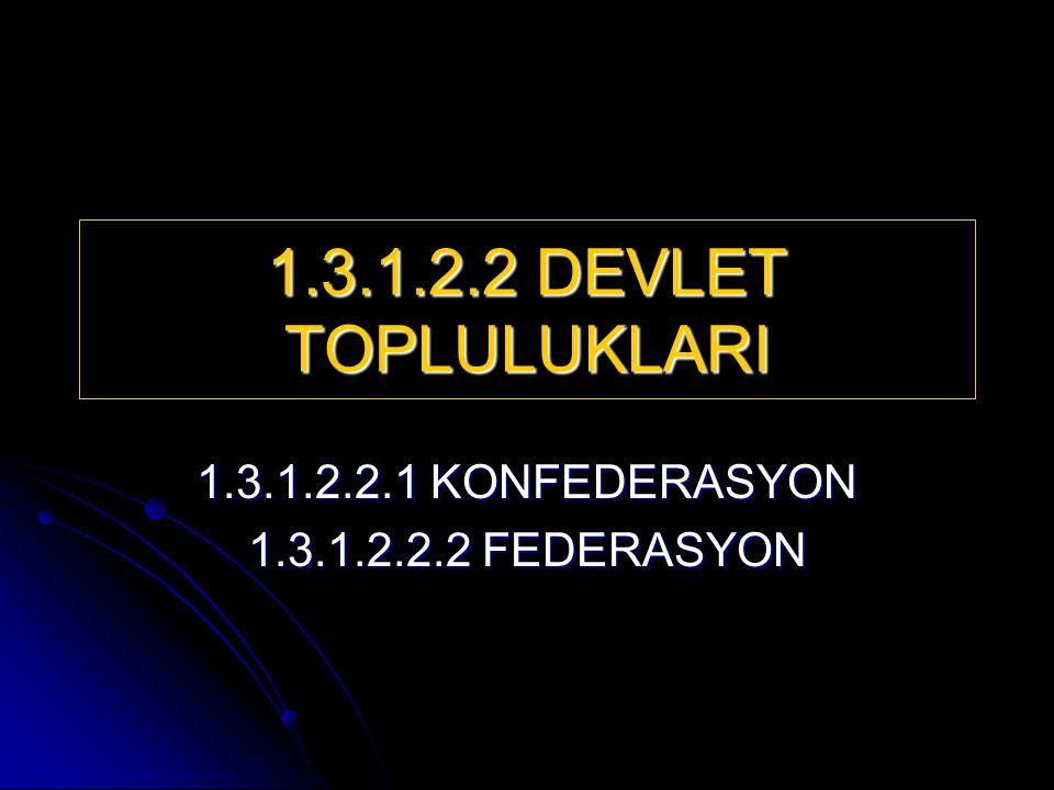 1.3.1.2.2 DEVLET TOPLULUKLARI 1.3.1.2.2.1 KONFEDERASYON 1.3.1.2.2.2 FEDERASYON
