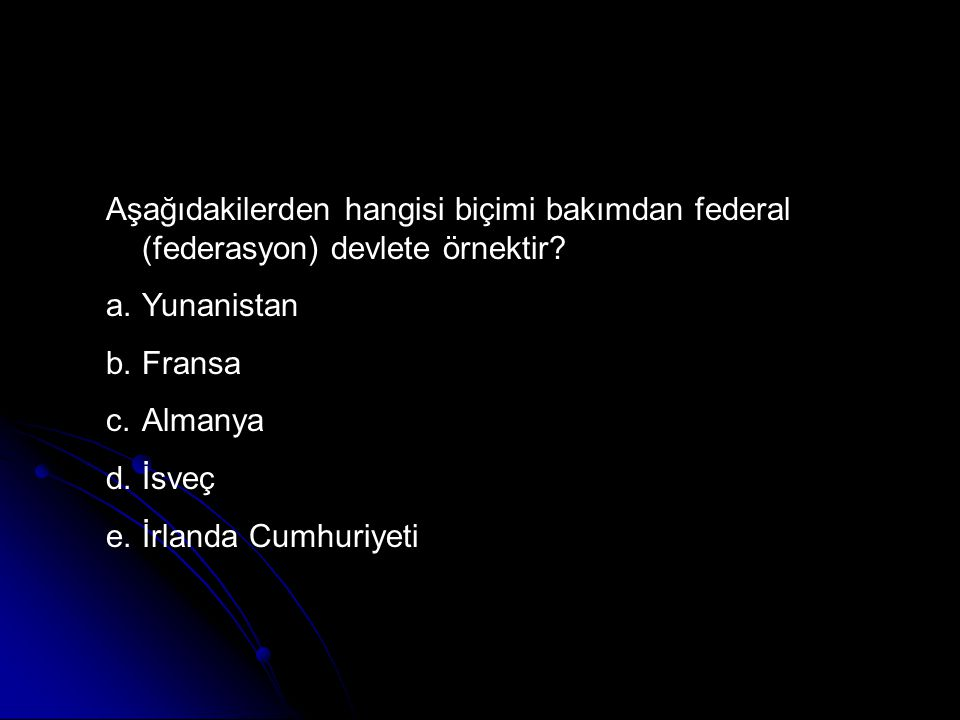 Aşağıdakilerden hangisi biçimi bakımdan federal (federasyon) devlete örnektir? a.Yunanistan b.Fransa c.Almanya d.İsveç e.İrlanda Cumhuriyeti