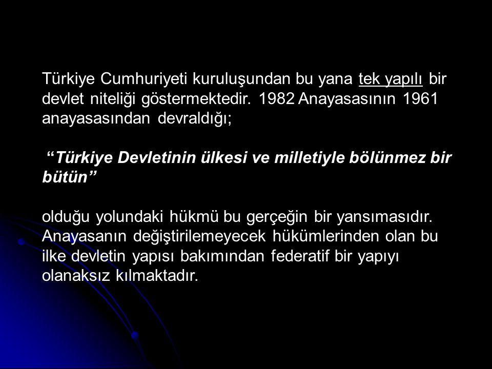"""Türkiye Cumhuriyeti kuruluşundan bu yana tek yapılı bir devlet niteliği göstermektedir. 1982 Anayasasının 1961 anayasasından devraldığı; """"Türkiye Devl"""