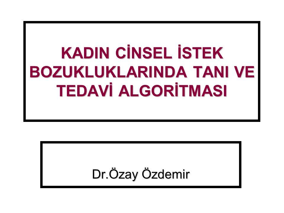 KADIN CİNSEL İSTEK BOZUKLUKLARINDA TANI VE TEDAVİ ALGORİTMASI Dr.Özay Özdemir