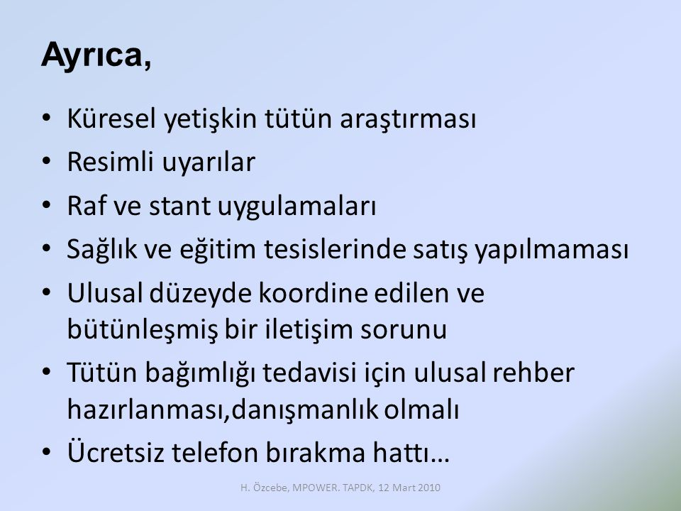 Türkiye'de Ulusal Kapasite MPOWER Değerlendirilmesi Önerileri (2009) • Sektörler arası iletişim ve koordinasyon • Ulusal Eylem Planının yürütülebilmesi için Sağlık Bakanlığının kapasitesinin artırılması • Vergilendirme yoluyla fiyatların yükseltilmesi H.