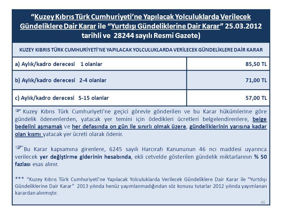 Kuzey Kıbrıs Türk Cumhuriyeti'ne Yapılacak Yolculuklarda Verilecek Gündeliklere Dair Karar ile Yurtdışı Gündeliklerine Dair Karar 25.03.2012 tarihli ve 28244 sayılı Resmi Gazete) KUZEY KIBRIS TÜRK CUMHURİYETİ'NE YAPILACAK YOLCULUKLARDA VERİLECEK GÜNDELİKLERE DAİR KARAR a) Aylık/kadro derecesi 1 olanlar85,50 TL b) Aylık/kadro derecesi 2-4 olanlar71,00 TL c) Aylık/kadro derecesi 5-15 olanlar57,00 TL  Kuzey Kıbrıs Türk Cumhuriyeti ne geçici görevle gönderilen ve bu Karar hükümlerine göre gündelik ödenenlerden, yatacak yer temini için ödedikleri ücretleri belgelendirenlere, belge bedelini aşmamak ve her defasında on gün ile sınırlı olmak üzere, gündeliklerinin yarısına kadar olan kısmı yatacak yer ücreti olarak ödenir.