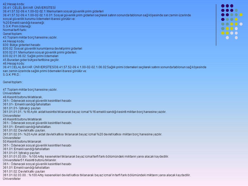 42.Hesap kodu: 38.41: CELEL BAYAR ÜNİVERSİTESİ 38.41.57.52-09.4.1.00-02-02.1: Memurların sosyal güvenlik prim giderleri 38.41.57.52-09.4.1.00-02-02.1.6.01: Sosyal güvenlik prim giderleri seçilerek satırın sonunda tablonun sağ köşesinde sarı zemin üzerinde sosyal güvenlik kurumu ödemeleri ibaresi görülür ve: %20 Emekli sandığı keseneği: S.G.K Prim ödeneği: Normal terfi farkı: Genel toplam: 43.Toplam miktar borç hanesine yazılır.