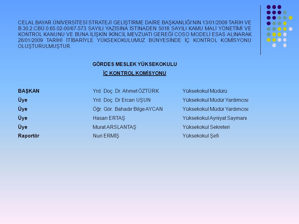 CELAL BAYAR ÜNİVERSİTESİ STRATEJİ GELİŞTİRME DAİRE BAŞKANLIĞI'NIN 13/01/2009 TARİH VE B.30.2.CBÜ.0.65.02-00/67-573 SAYILI YAZISINA İSTİNADEN 5018 SAYILI KAMU MALİ YÖNETİMİ VE KONTROL KANUNU VE BUNA İLİŞKİN İKİNCİL MEVZUATI GEREĞİ COSO MODELİ ESAS ALINARAK 26/01/2009 TARİHİ İTİBARİYLE YÜKSEKOKULUMUZ BÜNYESİNDE İÇ KONTROL KOMİSYONU OLUŞTURULMUŞTUR.