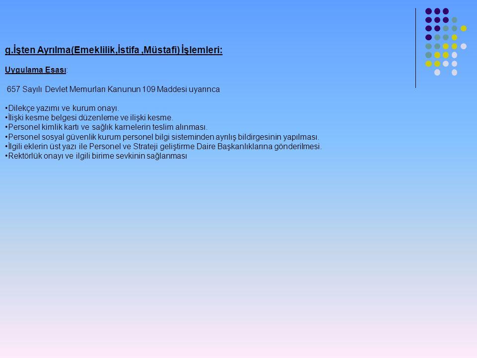 g.İşten Ayrılma(Emeklilik,İstifa,Müstafi) İşlemleri: Uygulama Esası: 657 Sayılı Devlet Memurları Kanunun 109 Maddesi uyarınca •Dilekçe yazımı ve kurum
