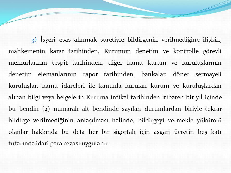 3) İşyeri esas alınmak suretiyle bildirgenin verilmediğine ilişkin; mahkemenin karar tarihinden, Kurumun denetim ve kontrolle görevli memurlarının tes