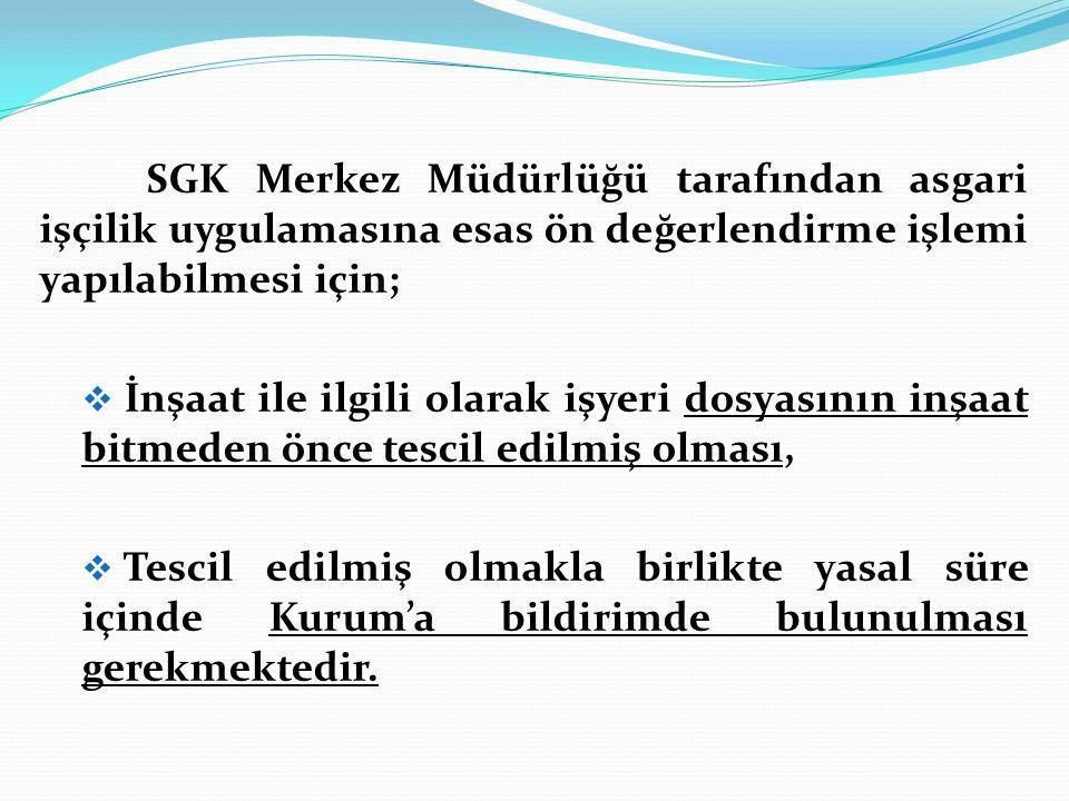 SGK Merkez Müdürlüğü tarafından asgari işçilik uygulamasına esas ön değerlendirme işlemi yapılabilmesi için;  İnşaat ile ilgili olarak işyeri dosyası