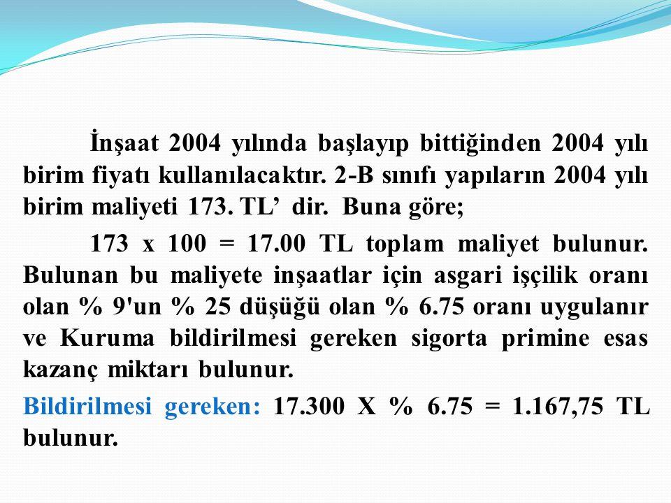 İnşaat 2004 yılında başlayıp bittiğinden 2004 yılı birim fiyatı kullanılacaktır. 2-B sınıfı yapıların 2004 yılı birim maliyeti 173. TL' dir. Buna göre