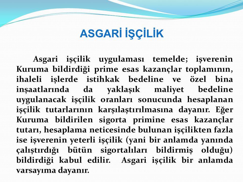 ASGARİ İŞÇİLİK Asgari işçilik uygulaması temelde; işverenin Kuruma bildirdiği prime esas kazançlar toplamının, ihaleli işlerde istihkak bedeline ve öz