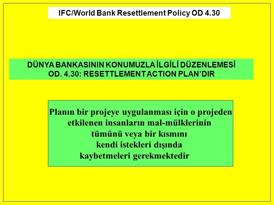 IFC/World Bank Resettlement Policy OD 4.30 DÜNYA BANKASININ KONUMUZLA İLGİLİ DÜZENLEMESİ OD. 4.30: RESETTLEMENT ACTION PLAN'DIR Planın bir projeye uyg