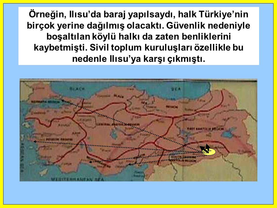 Örneğin, Ilısu'da baraj yapılsaydı, halk Türkiye'nin birçok yerine dağılmış olacaktı. Güvenlik nedeniyle boşaltılan köylü halkı da zaten benliklerini