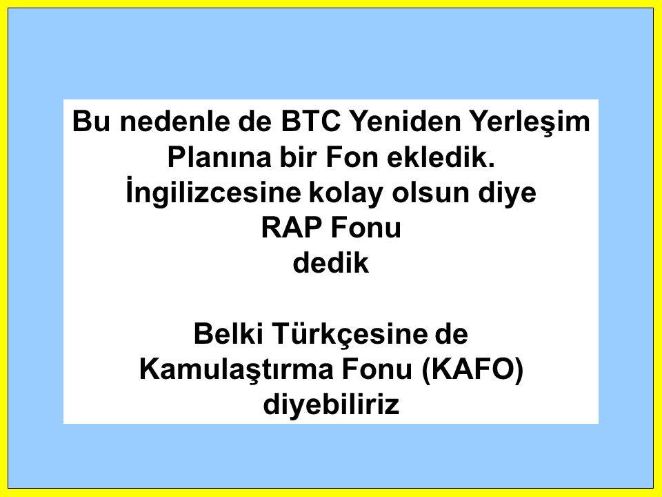 Bu nedenle de BTC Yeniden Yerleşim Planına bir Fon ekledik. İngilizcesine kolay olsun diye RAP Fonu dedik Belki Türkçesine de Kamulaştırma Fonu (KAFO)