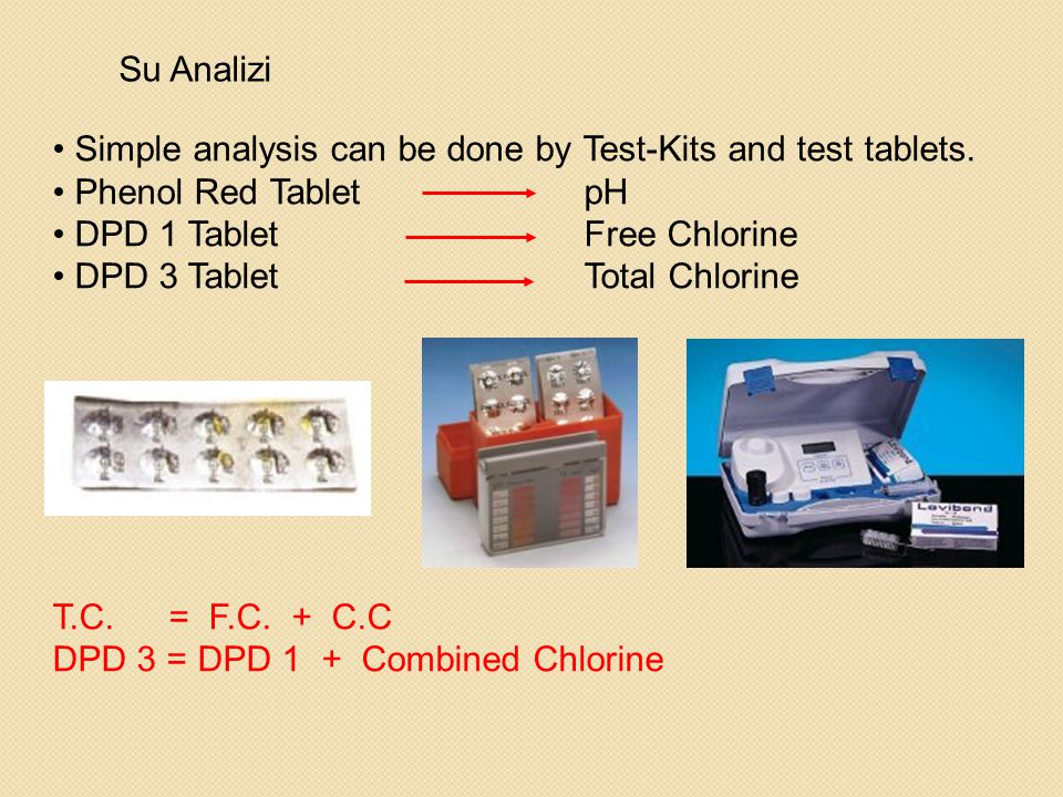 Su Analizi • Simple analysis can be done by Test-Kits and test tablets. • Phenol Red TabletpH • DPD 1 TabletFree Chlorine • DPD 3 TabletTotal Chlorine