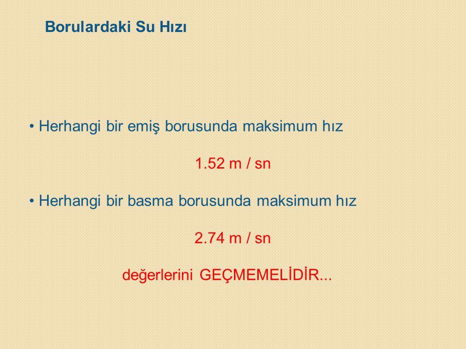 Borulardaki Su Hızı • Herhangi bir emiş borusunda maksimum hız 1.52 m / sn • Herhangi bir basma borusunda maksimum hız 2.74 m / sn değerlerini GEÇMEME