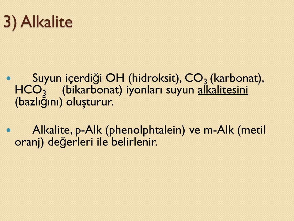 3) Alkalite  Suyun içerdi ğ i OH (hidroksit), CO 3 (karbonat), HCO 3 (bikarbonat) iyonları suyun alkalitesini (bazlı ğ ını) oluşturur.  Alkalite, p-